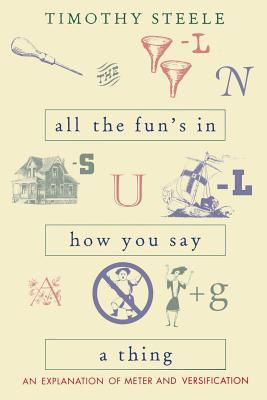 All the Funs in How You Say a Thing: An Explanation of Meter & Versification - Steele, Timothy, Professor