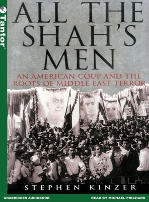 All the Shah's Men: An American Coup and the Roots of Middle East Terror - Kinzer, Stephen, and Prichard, Michael (Narrator)