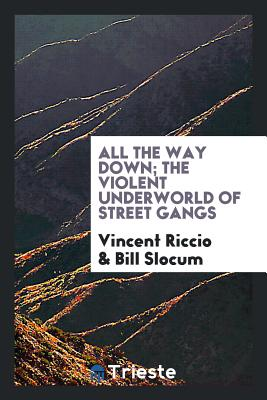 All the Way Down; The Violent Underworld of Street Gangs - Riccio, Vincent, and Slocum, Bill