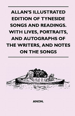 Allan's Illustrated Edition of Tyneside Songs and Readings. with Lives, Portraits, and Autographs of the Writers, and Notes on the Songs - Anon