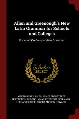 Allen and Greenough's New Latin Grammar for Schools and Colleges: Founded on Comparative Grammar - Allen, Joseph Henry