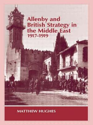 Allenby and British Strategy in the Middle East, 1917-1919 - Hughes, Matthew