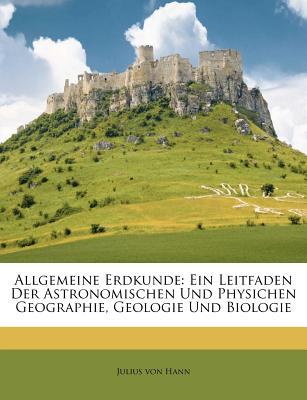 Allgemeine Erdkunde: Ein Leitfaden Der Astronomischen Und Physichen Geographie, Geologie Und Biologie - Hann, Julius Von