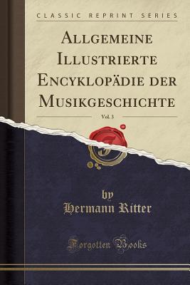 Allgemeine Illustrierte Encyklopadie Der Musikgeschichte, Vol. 3 (Classic Reprint) - Ritter, Hermann
