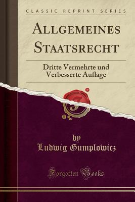 Allgemeines Staatsrecht: Dritte Vermehrte Und Verbesserte Auflage (Classic Reprint) - Gumplowicz, Ludwig