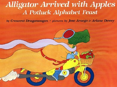 Alligator Arrived with Apples: A Potluck Alphabet Feast - Dragonwagon, Crescent