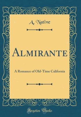 Almirante: A Romance of Old-Time California (Classic Reprint) - Native, A
