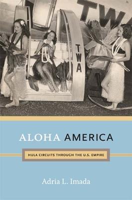 Aloha America: Hula Circuits Through the U.S. Empire - Imada, Adria L