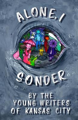 Alone, I Sonder: A Collection of Poetry, Short Stories, and Excerpts by the Young Writers of Kansas City - Meek, Caroline D, and Campbell, Emma (Editor)