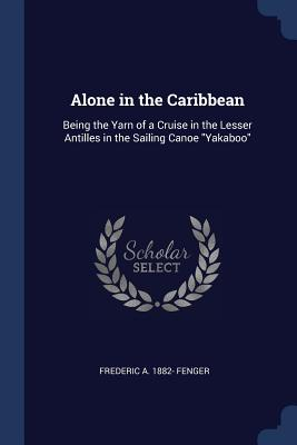 Alone in the Caribbean: Being the Yarn of a Cruise in the Lesser Antilles in the Sailing Canoe Yakaboo - Fenger, Frederic a 1882-