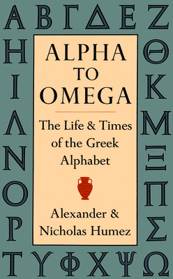 Alpha to Omega: The Life and Times of the Greek Alphabet - Humez, Alexander, and Humez, Nicholas