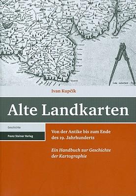Alte Landkarten: Von Der Antike Bis Zum Ende Des 19. Jahrhunderts. Ein Handbuch Zur Geschichte Der Kartographie - Kupcik, Ivan