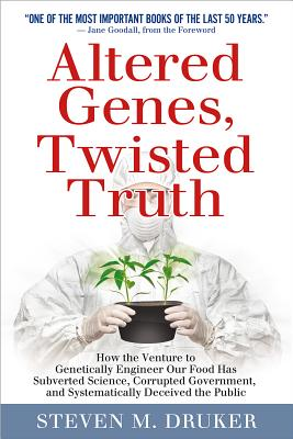 Altered Genes, Twisted Truth: How the Venture to Genetically Engineer Our Food Has Subverted Science, Corrupted Government, and Systematically Deceived the Public - Druker, Steven M.