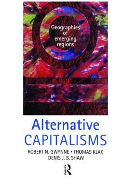 Alternative Capitalisms: Geographies of Emerging Regions - Gwynne, Robert, and Shaw, Denis, and Klak, Thomas