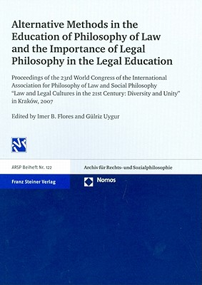 Alternative Methods in the Education of Philosophy of Law and the Importance of Legal Philosophy in the Legal Education: Proceedings of the 23rd World Congress of the International Association for Philosophy of Law and Social Philosophy Law and Legal... - Flores, Imer B (Editor)