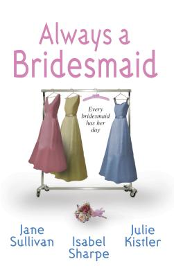 Always a Bridesmaid - Sullivan, Jane, and Sharpe, Isabel, and Kistler, Julie