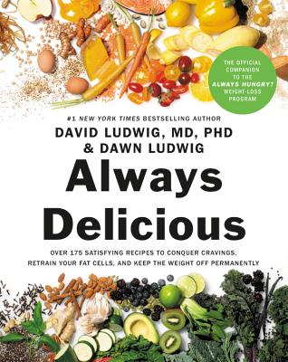 Always Delicious: Over 175 Satisfying Recipes to Conquer Cravings, Retrain Your Fat Cells, and Keep the Weight Off Permanently - Ludwig, David, and Ludwig, Dawn, and Hyman, Mark, Dr. (Foreword by)