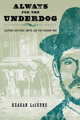 Always for the Underdog: Leather Britches Smith and the Grabow War - Lejeune, Keagan