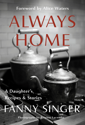 Always Home: A Daughter's Recipes & Stories: Foreword by Alice Waters - Singer, Fanny, and Waters, Alice (Foreword by)