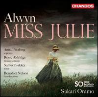 Alwyn: Miss Julie - Anna Patalong (soprano); Benedict Nelson (bass baritone); Rosie Aldridge (mezzo-soprano); Samuel Sakker (tenor);...