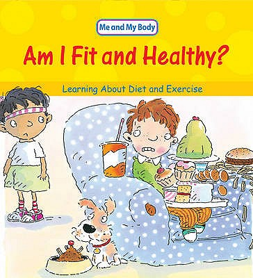 Am I Fit and Healthy?: Learning About Diet and Exercise - Llewellyn, Claire