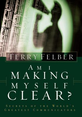 Am I Making Myself Clear?: Secrets of the World's Greatest Communicators - Felber, Terry