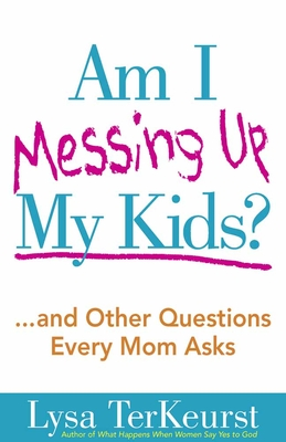 Am I Messing Up My Kids? - TerKeurst, Lysa