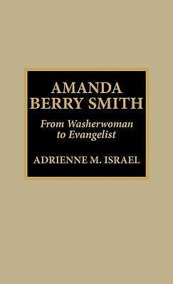 Amanda Berry Smith: From Washerwoman to Evangelist - Israel, Adrienne, and Smith, Amanda B