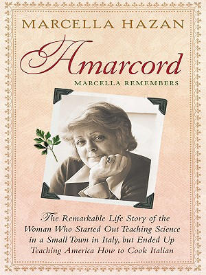 Amarcord, Marcella Remembers: The Remarkable Life Story of the Woman Who Started Out Teaching Science in a Small Town in Italy, But Ended Up Teaching America How to Cook Italian - Hazan, Marcella
