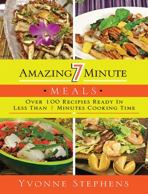 Amazing 7 Minute Meals: Over 100 Recipes Ready in Less Than 7 Minutes Cooking Time - Stephens, Yvonne
