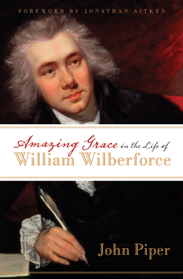 Amazing Grace in the Life of William Wilberforce - Piper, John