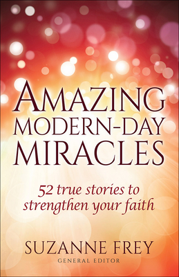 Amazing Modern-Day Miracles: 52 True Stories to Strengthen Your Faith - Frey, Suzanne