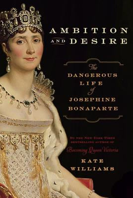 Ambition and Desire: The Dangerous Life of Josephine Bonaparte - Williams, Kate, Ma