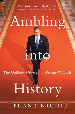 Ambling Into History: The Unlikely Odyssey of George W. Bush - Bruni, Frank