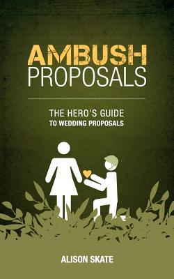 Ambush Proposals: The Hero's Guide to Wedding Proposals - Skate, Alison M