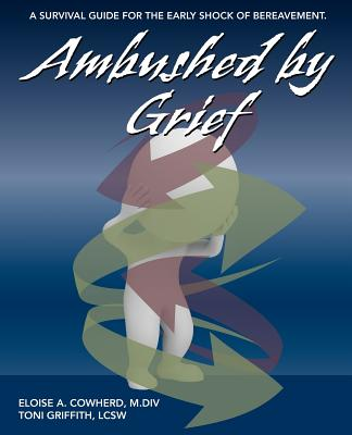 Ambushed by Grief: A Survival Guide for the Early Shock of Bereavement - Cowherd, Eloise, and Griffith, Toni
