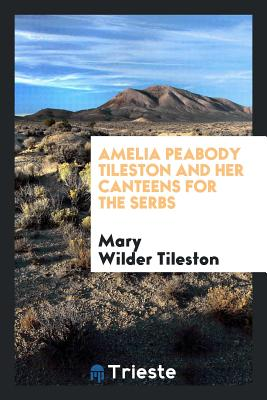 Amelia Peabody Tileston and Her Canteens for the Serbs - Tileston, Mary Wilder