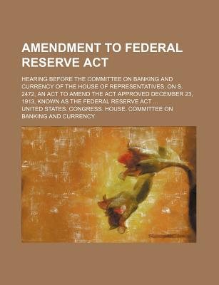 Amendment to Federal Reserve ACT; Hearing Before the Committee on Banking and Currency of the House of Representatives, on S. 2472, an ACT to Amend the ACT Approved December 23, 1913, Known as the Federal Reserve ACT - Currency, United States Congress