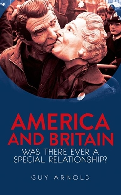 America and Britain: Was There Ever A Special Relationship? - Arnold, Guy