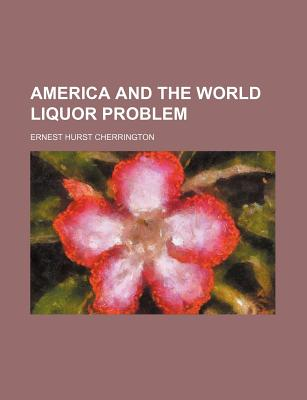 America and the World Liquor Problem - Cherrington, Ernest Hurst