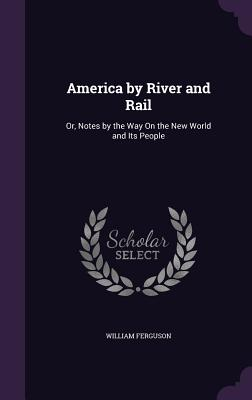 America by River and Rail: Or, Notes by the Way on the New World and Its People - Ferguson, William, Professor