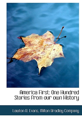America First: One Hundred Stories from Our Own History - Evans, Lawton Bryan, and Milton Bradley Company, Bradley Company (Creator)