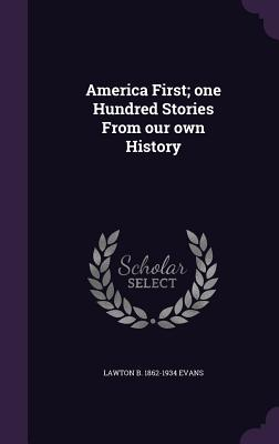 America First; One Hundred Stories from Our Own History - Evans, Lawton B 1862-1934