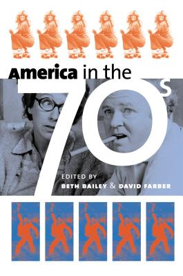 America in the Seventies - Bailey, Beth (Editor), and Farber, David (Editor)