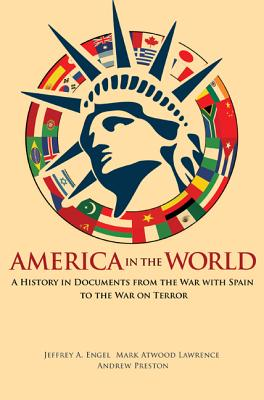 America in the World: A History in Documents from the War with Spain to the War on Terror - Engel, Jeffrey A (Editor), and Lawrence, Mark Atwood (Editor), and Preston, Andrew (Editor)