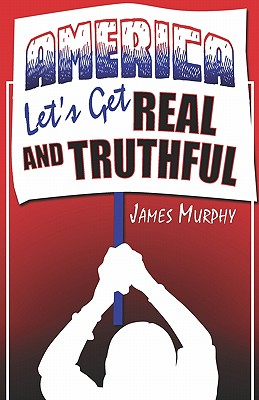 America, Let's Get Real and Truthful - Murphy, James
