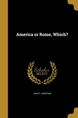 America or Rome, Which? - Christian, John T