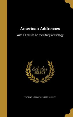 American Addresses - Huxley, Thomas Henry 1825-1895