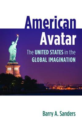 American Avatar: The United States in the Global Imagination - Sanders, Barry A.