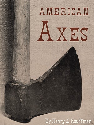American Axes: A Survey of Their Development and Their Makers - Kauffman, Henry J